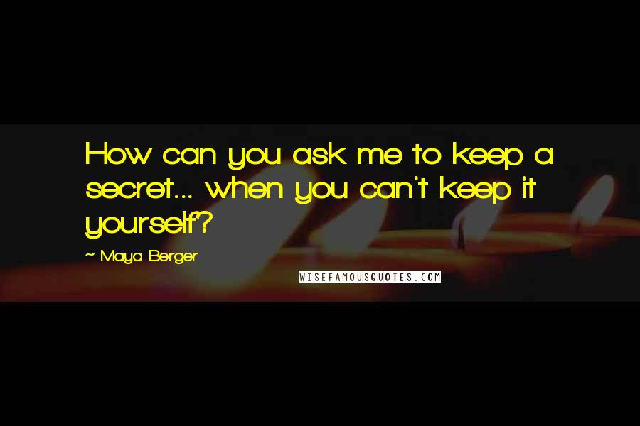 Maya Berger quotes: How can you ask me to keep a secret... when you can't keep it yourself?