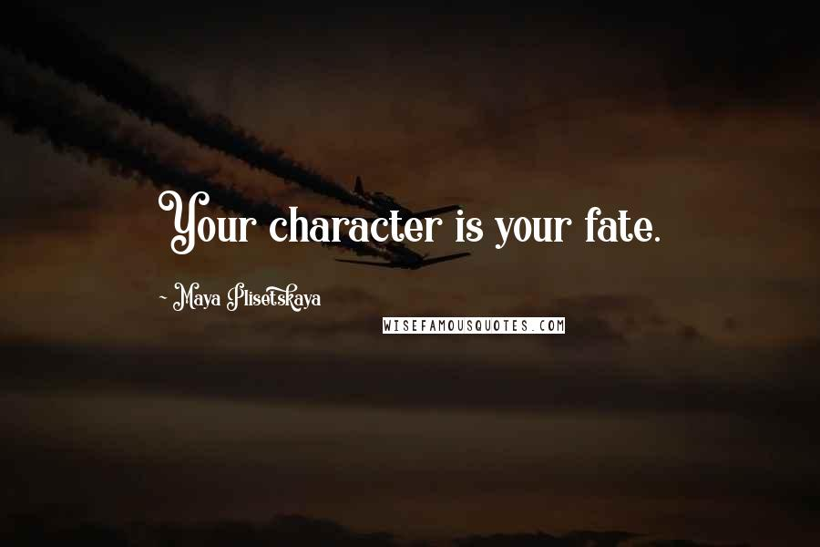 Maya Plisetskaya quotes: Your character is your fate.