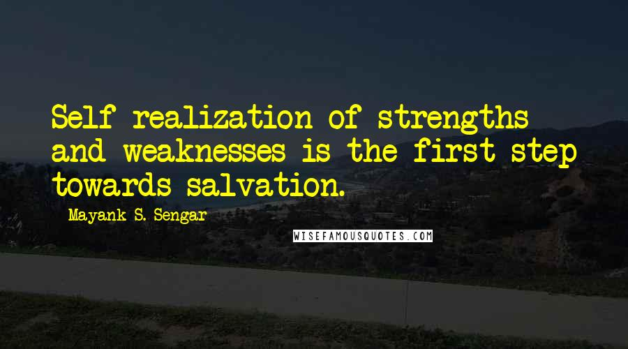 Mayank S. Sengar quotes: Self realization of strengths and weaknesses is the first step towards salvation.