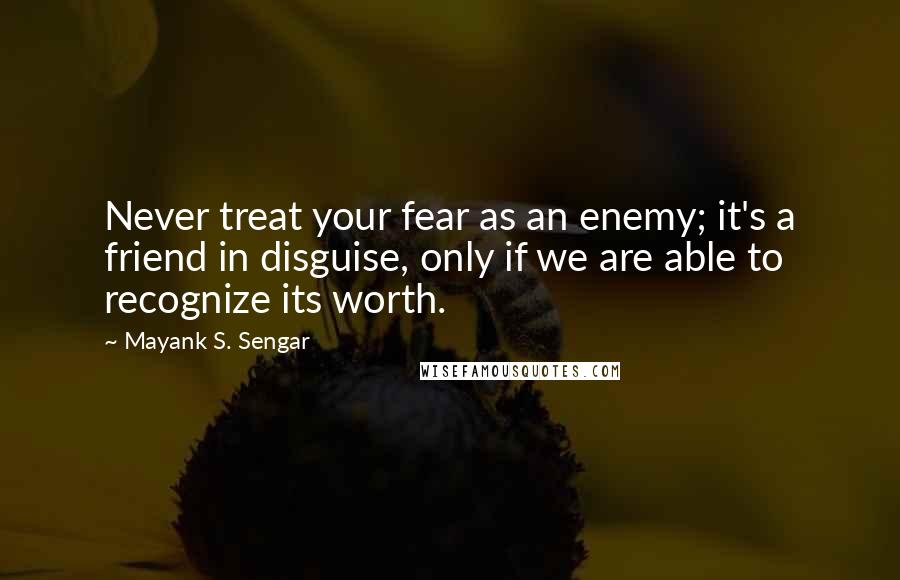 Mayank S. Sengar quotes: Never treat your fear as an enemy; it's a friend in disguise, only if we are able to recognize its worth.