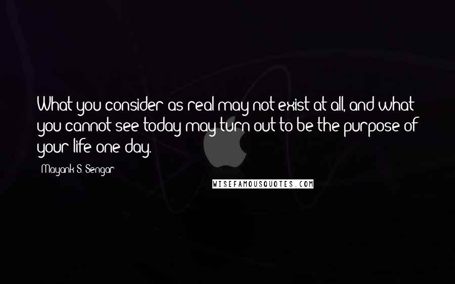 Mayank S. Sengar quotes: What you consider as real may not exist at all, and what you cannot see today may turn out to be the purpose of your life one day.