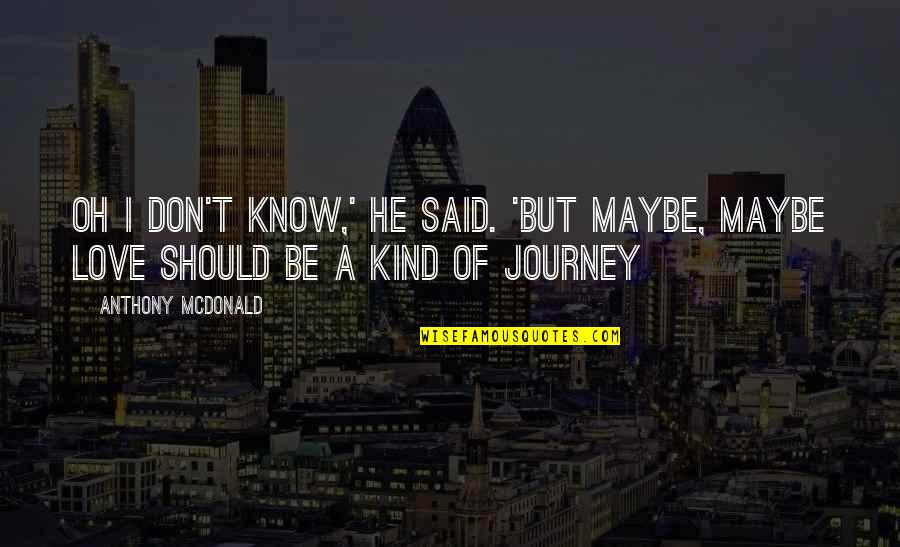 Maybe I Don't Love You Quotes By Anthony McDonald: Oh I don't know,' he said. 'But maybe,