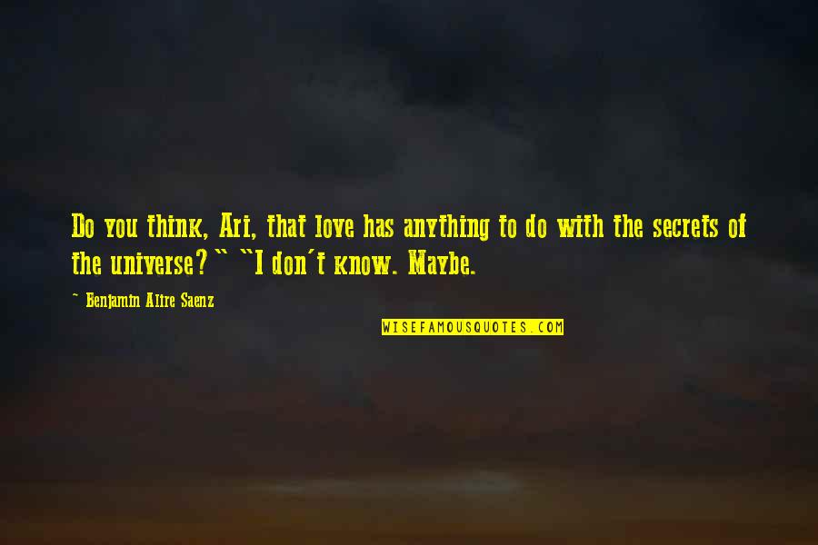 Maybe I Don't Love You Quotes By Benjamin Alire Saenz: Do you think, Ari, that love has anything