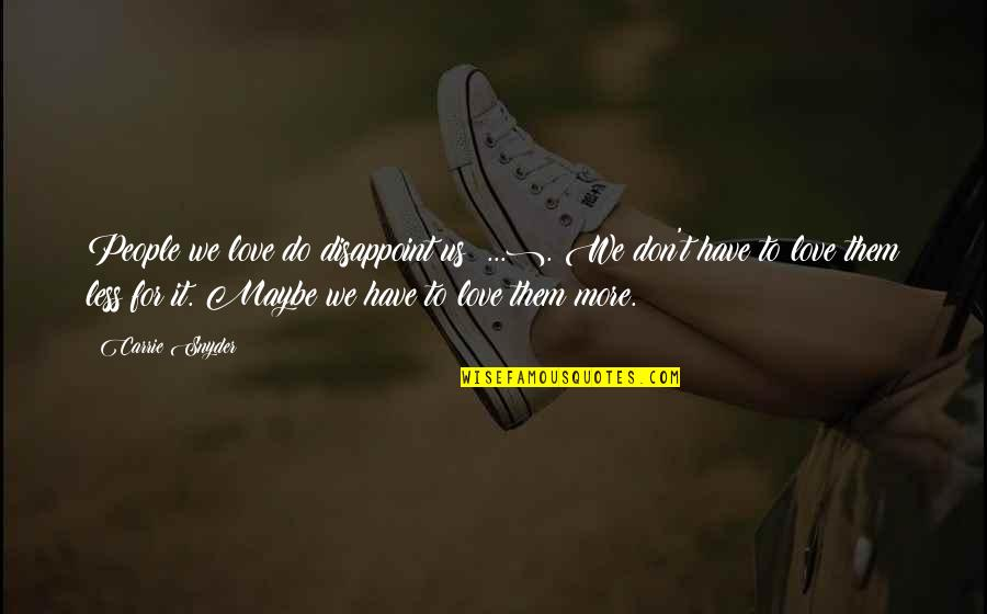 Maybe I Don't Love You Quotes By Carrie Snyder: People we love do disappoint us (...). We