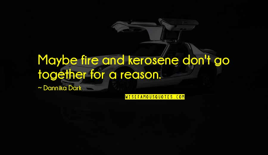 Maybe I Don't Love You Quotes By Dannika Dark: Maybe fire and kerosene don't go together for