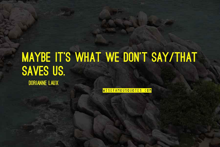 Maybe I Don't Love You Quotes By Dorianne Laux: Maybe it's what we don't say/that saves us.
