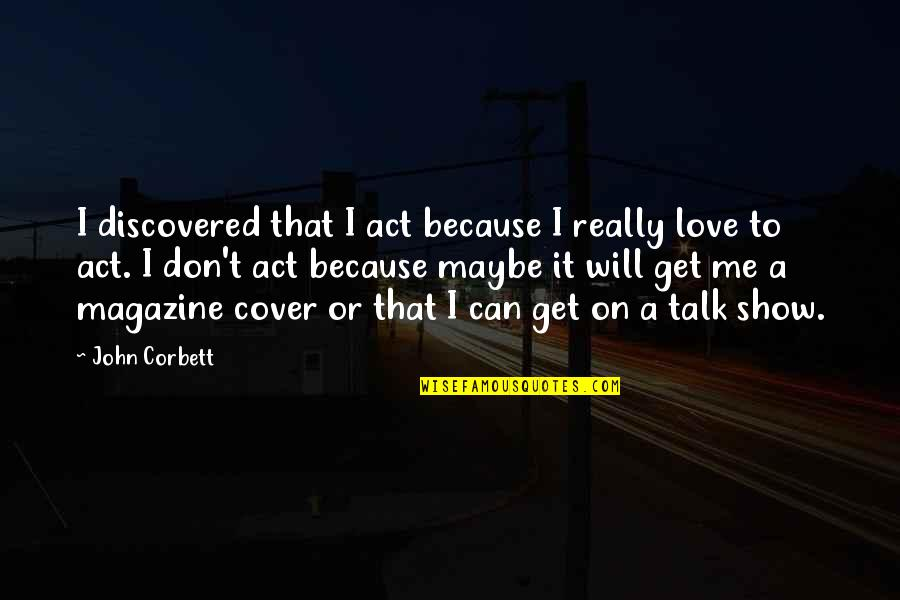 Maybe I Don't Love You Quotes By John Corbett: I discovered that I act because I really