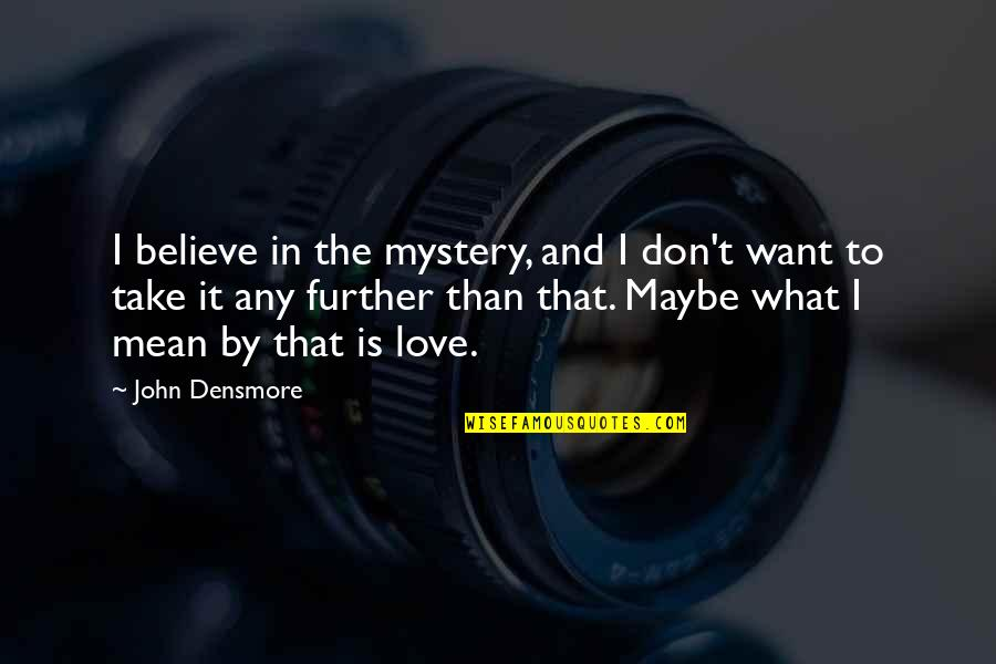 Maybe I Don't Love You Quotes By John Densmore: I believe in the mystery, and I don't