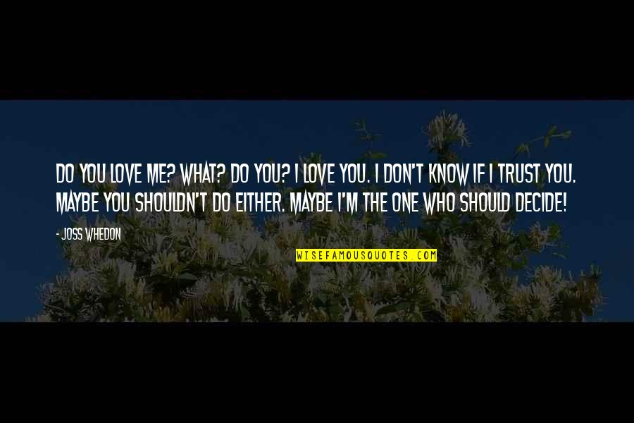 Maybe I Don't Love You Quotes By Joss Whedon: Do you love me? What? Do you? I
