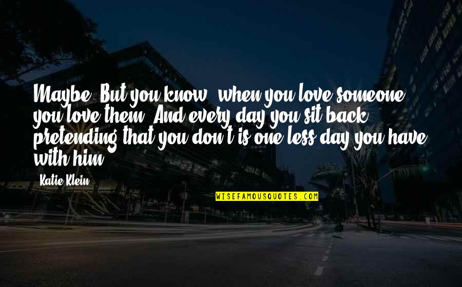 Maybe I Don't Love You Quotes By Katie Klein: Maybe. But you know, when you love someone