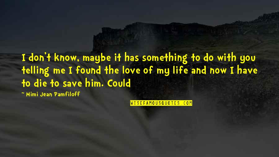 Maybe I Don't Love You Quotes By Mimi Jean Pamfiloff: I don't know, maybe it has something to