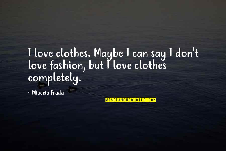 Maybe I Don't Love You Quotes By Miuccia Prada: I love clothes. Maybe I can say I