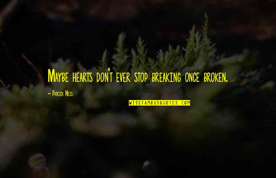 Maybe I Don't Love You Quotes By Patrick Ness: Maybe hearts don't ever stop breaking once broken.