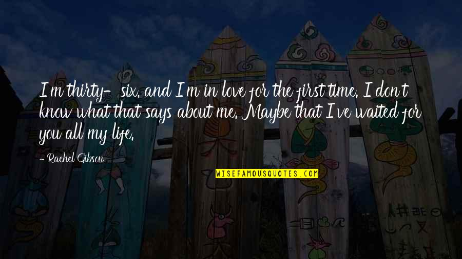 Maybe I Don't Love You Quotes By Rachel Gibson: I'm thirty-six, and I'm in love for the