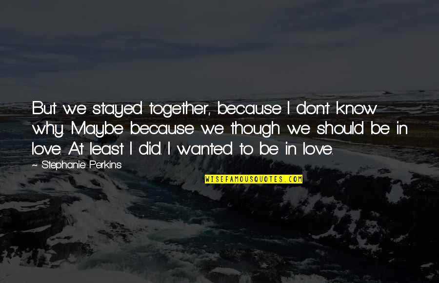 Maybe I Don't Love You Quotes By Stephanie Perkins: But we stayed together, because I don't know