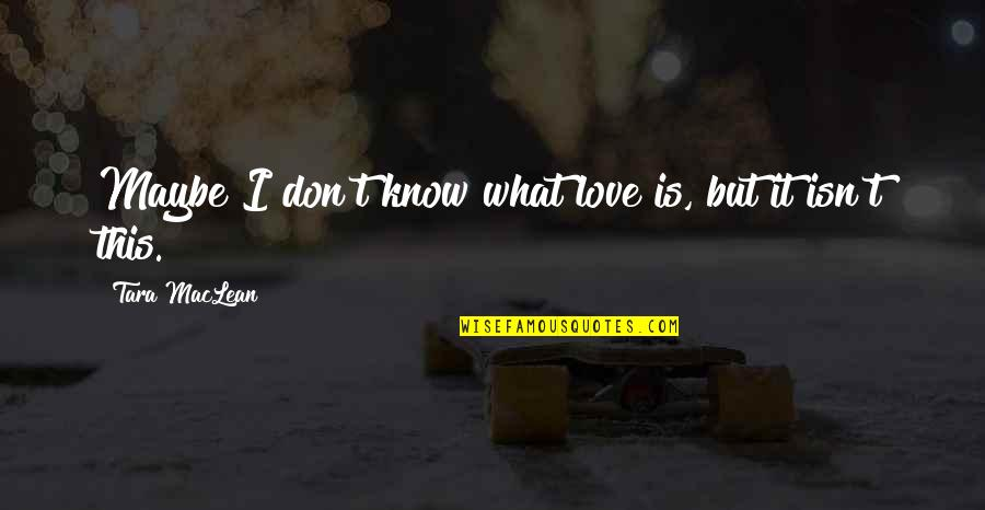Maybe I Don't Love You Quotes By Tara MacLean: Maybe I don't know what love is, but