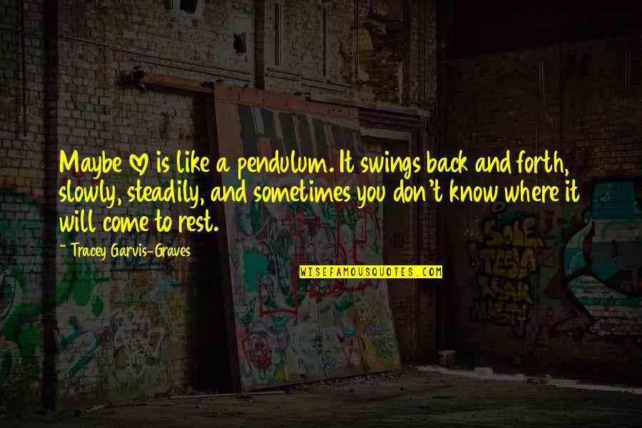 Maybe I Don't Love You Quotes By Tracey Garvis-Graves: Maybe love is like a pendulum. It swings