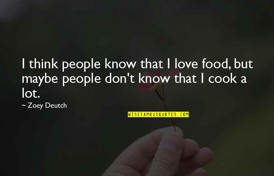 Maybe I Don't Love You Quotes By Zoey Deutch: I think people know that I love food,