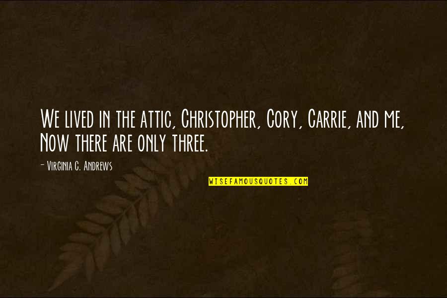 Maybe It Won't Work Out Quotes By Virginia C. Andrews: We lived in the attic, Christopher, Cory, Carrie,