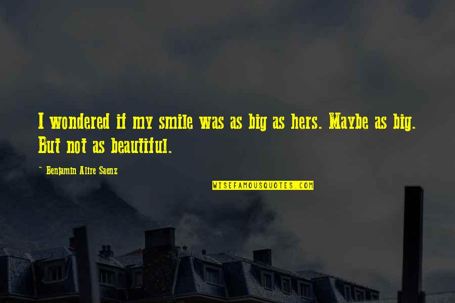 Maybe Maybe Not Quotes By Benjamin Alire Saenz: I wondered if my smile was as big