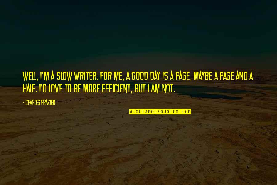 Maybe Maybe Not Quotes By Charles Frazier: Well, I'm a slow writer. For me, a