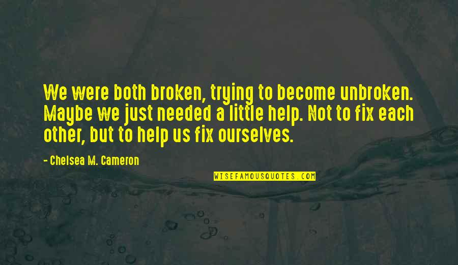 Maybe Maybe Not Quotes By Chelsea M. Cameron: We were both broken, trying to become unbroken.