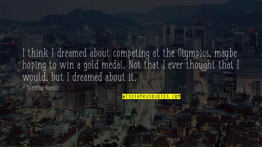 Maybe Maybe Not Quotes By Dorothy Hamill: I think I dreamed about competing at the