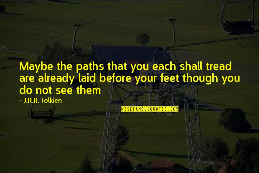 Maybe Maybe Not Quotes By J.R.R. Tolkien: Maybe the paths that you each shall tread