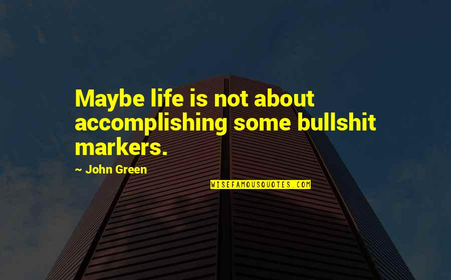Maybe Maybe Not Quotes By John Green: Maybe life is not about accomplishing some bullshit