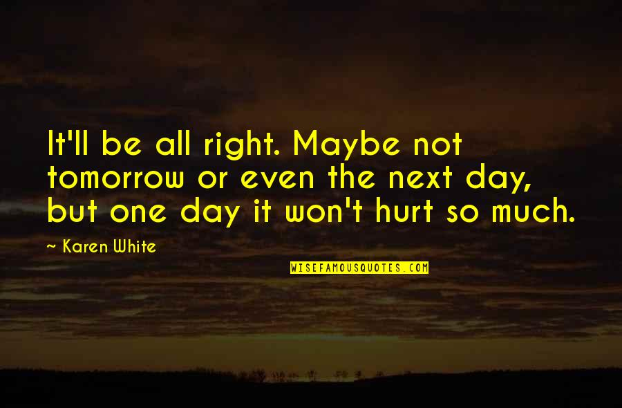 Maybe Maybe Not Quotes By Karen White: It'll be all right. Maybe not tomorrow or