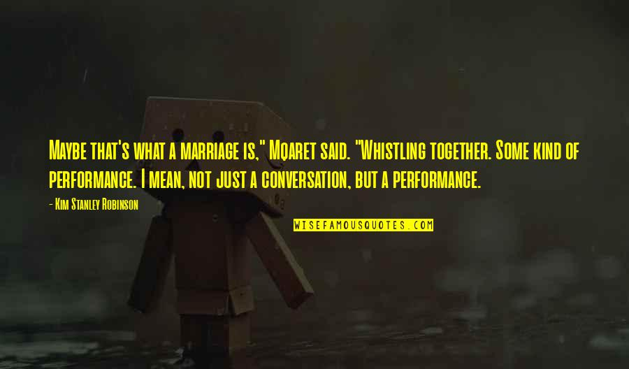 "Maybe Maybe Not Quotes By Kim Stanley Robinson: Maybe that's what a marriage is,"" Mqaret said."