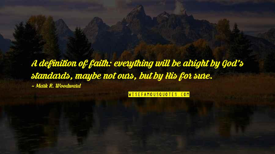 Maybe Maybe Not Quotes By Mark R. Woodward: A definition of faith: everything will be alright