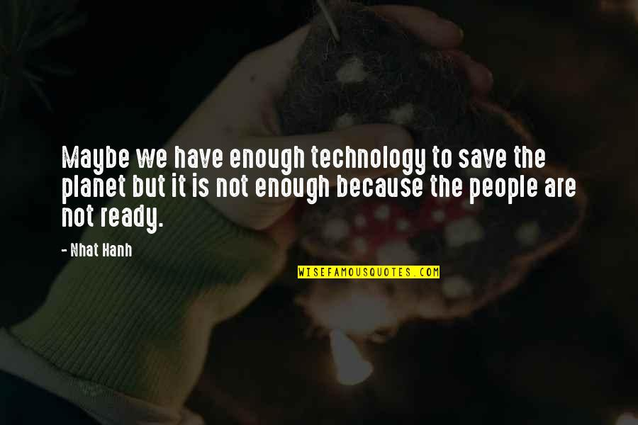 Maybe Maybe Not Quotes By Nhat Hanh: Maybe we have enough technology to save the