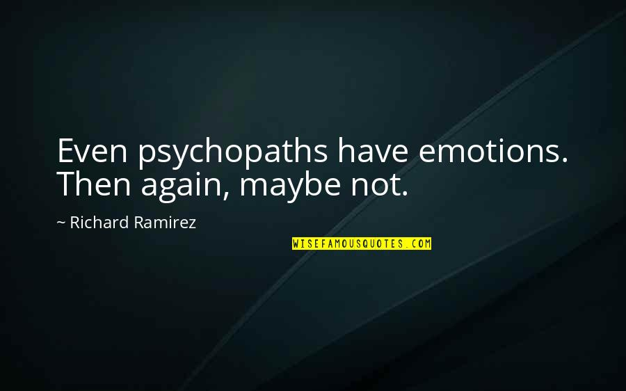 Maybe Maybe Not Quotes By Richard Ramirez: Even psychopaths have emotions. Then again, maybe not.