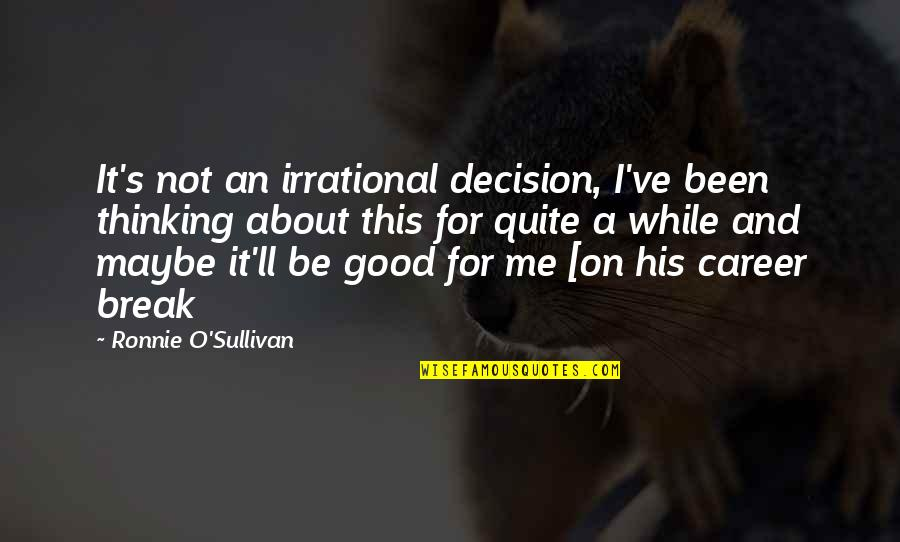 Maybe Maybe Not Quotes By Ronnie O'Sullivan: It's not an irrational decision, I've been thinking