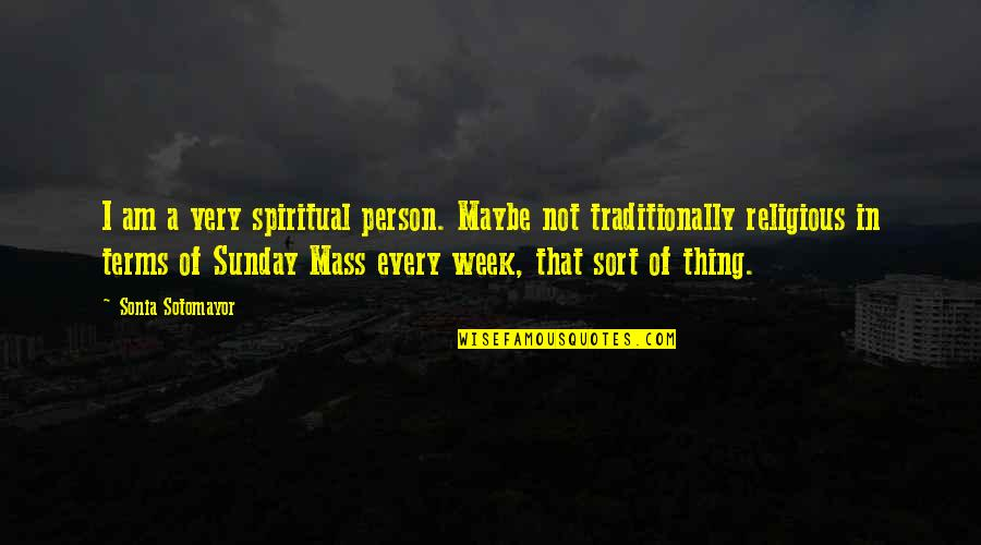 Maybe Maybe Not Quotes By Sonia Sotomayor: I am a very spiritual person. Maybe not