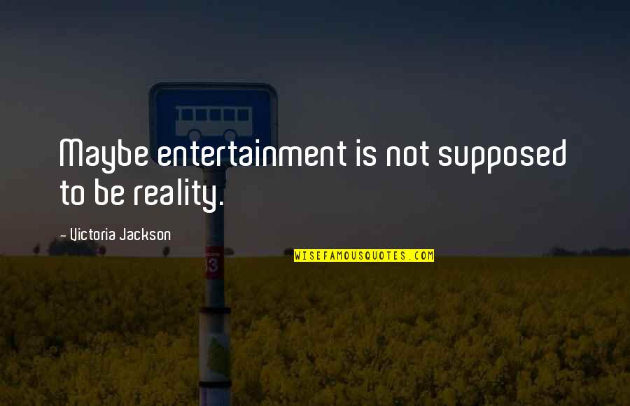 Maybe Maybe Not Quotes By Victoria Jackson: Maybe entertainment is not supposed to be reality.