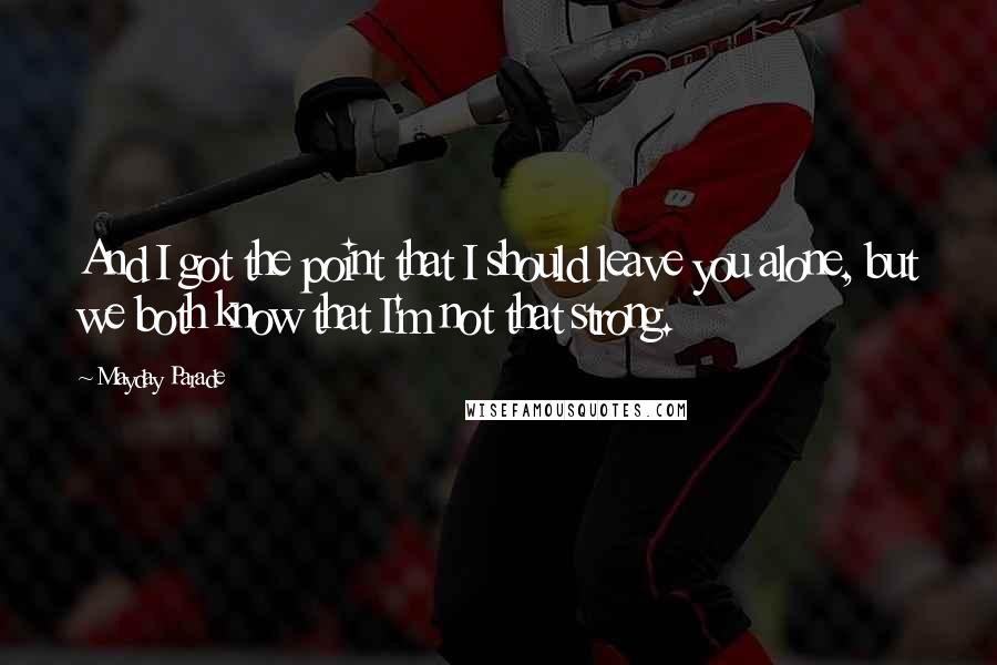 Mayday Parade quotes: And I got the point that I should leave you alone, but we both know that I'm not that strong.