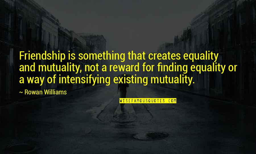 Mayella Ewell Being Lonely Quotes By Rowan Williams: Friendship is something that creates equality and mutuality,