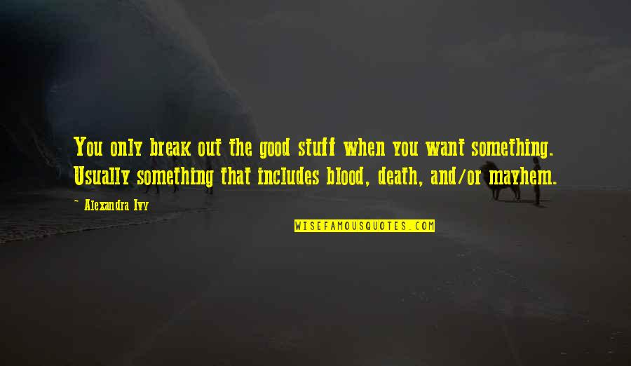 Mayhem Quotes By Alexandra Ivy: You only break out the good stuff when