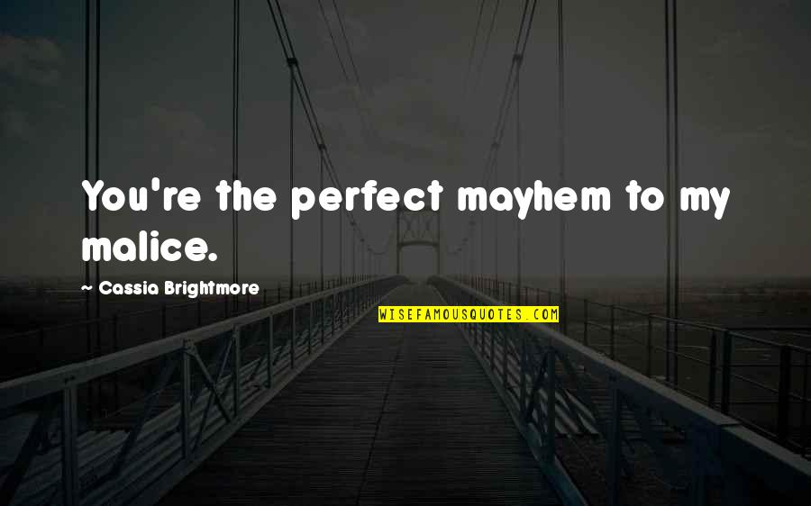 Mayhem Quotes By Cassia Brightmore: You're the perfect mayhem to my malice.