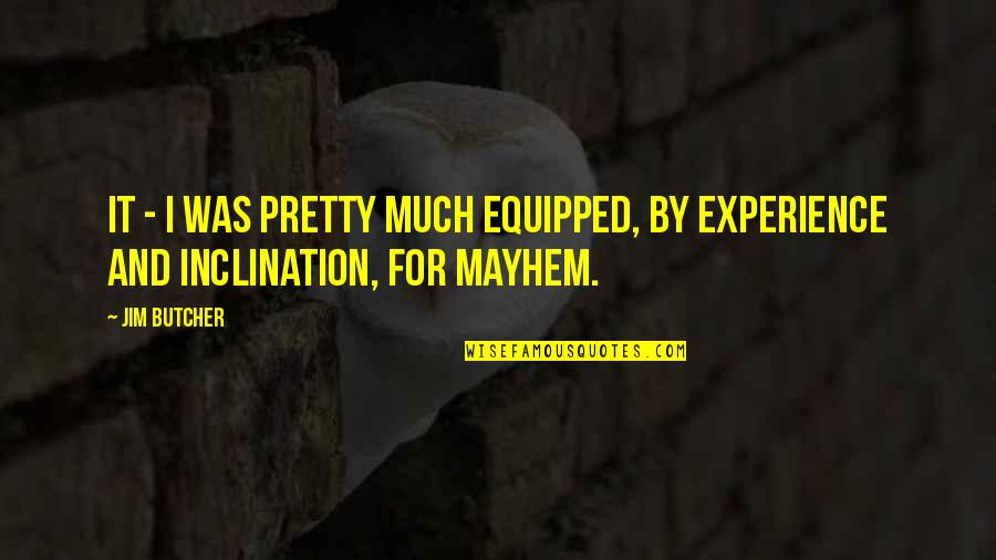 Mayhem Quotes By Jim Butcher: It - I was pretty much equipped, by