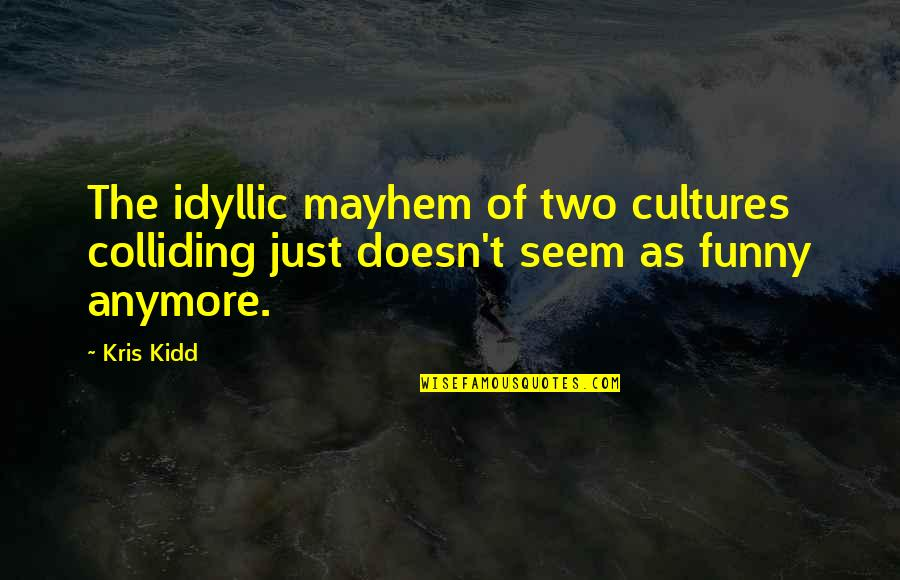 Mayhem Quotes By Kris Kidd: The idyllic mayhem of two cultures colliding just