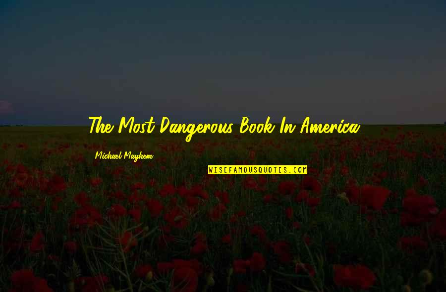 Mayhem Quotes By Michael Mayhem: The Most Dangerous Book In America