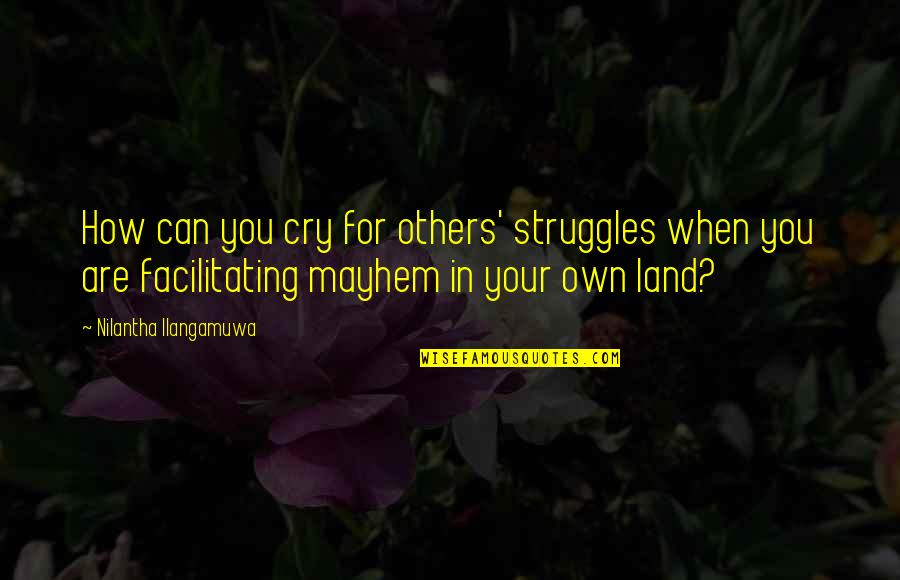 Mayhem Quotes By Nilantha Ilangamuwa: How can you cry for others' struggles when