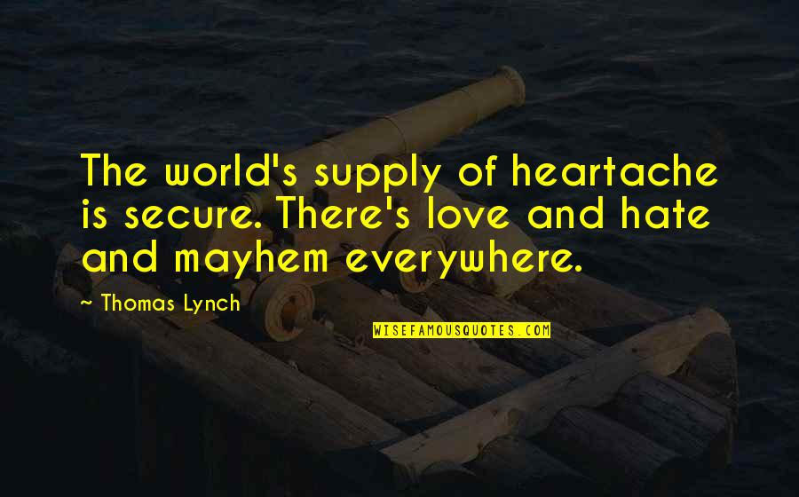 Mayhem Quotes By Thomas Lynch: The world's supply of heartache is secure. There's