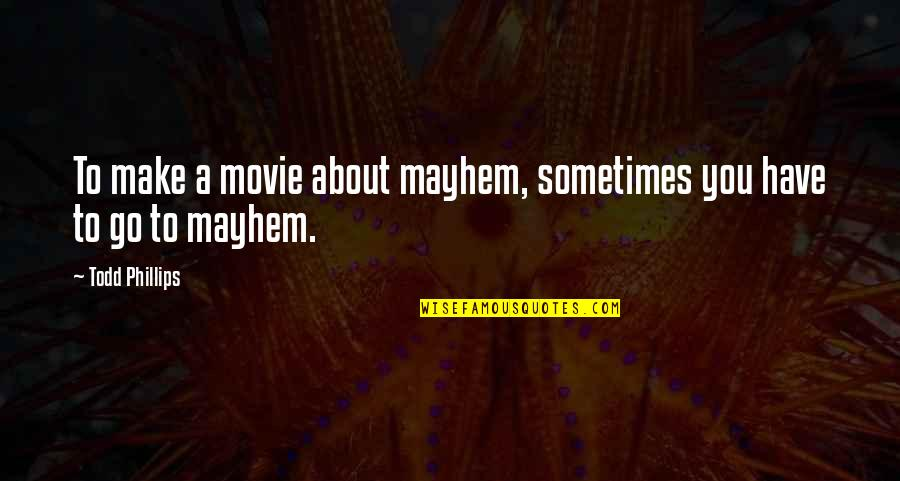 Mayhem Quotes By Todd Phillips: To make a movie about mayhem, sometimes you