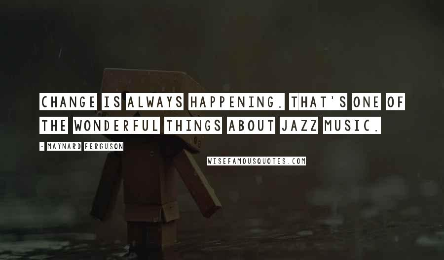 Maynard Ferguson quotes: Change is always happening. That's one of the wonderful things about jazz music.