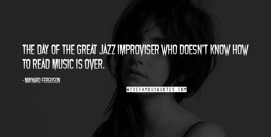Maynard Ferguson quotes: The day of the great jazz improviser who doesn't know how to read music is over.
