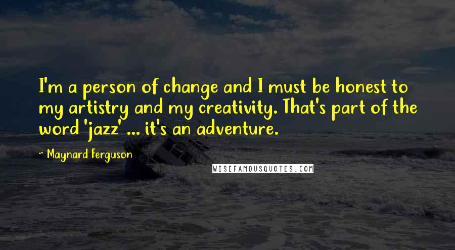 Maynard Ferguson quotes: I'm a person of change and I must be honest to my artistry and my creativity. That's part of the word 'jazz' ... it's an adventure.